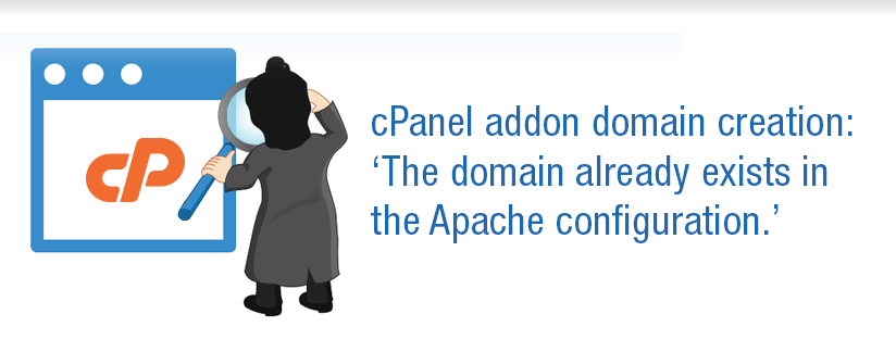 cPanel addon domain creation: 'The domain already exists in the Apache configuration.'