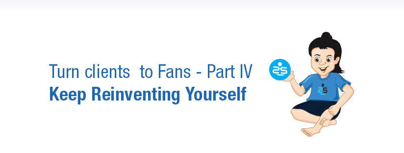 Turn clients  to Fans – Part 4 – Keep Reinventing Yourself