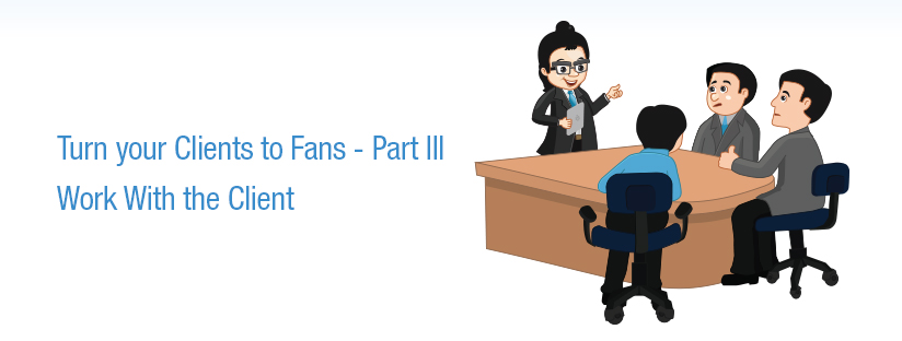 Turn your Clients to Fans – Part 3 – Work With the Client