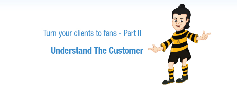 Turn your clients to fans – Part 2 – Understand The Customer